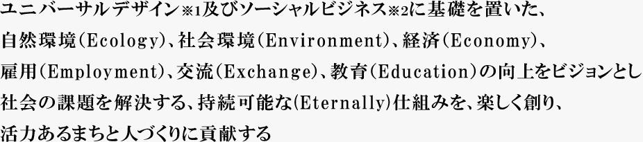 ユニバーサルデザイン※1及びソーシャルビジネス※2に基礎を置いた、自然環境(Ecology)、社会環境(Environment)、経済(Economy)、雇用(Employment)、交流(Exchange)、教育Education)の向上をビジョンとし社会の課題を解決する、持続可能な(Eternally)仕組みを、楽しく創り、活力あるまちと人づくりに貢献する